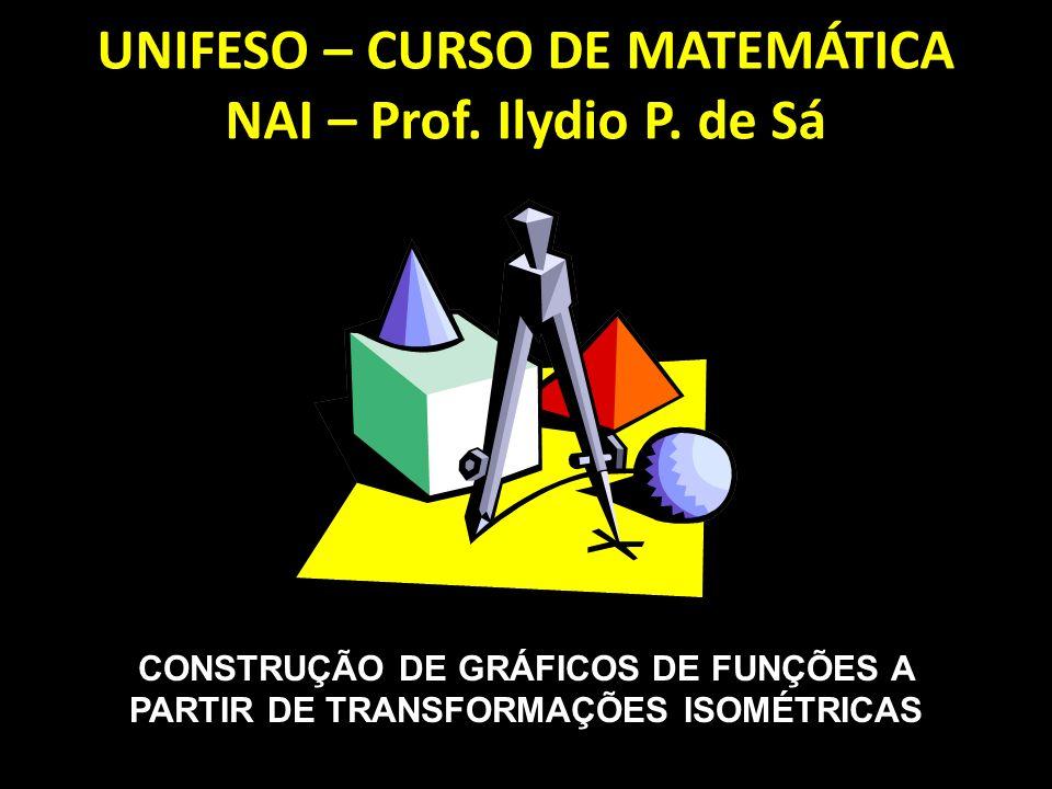 CONSTRUÇÃO DE GRÁFICOS DE FUNÇÕES A PARTIR DE TRANSFORMAÇÕES ISOMÉTRICAS UNIFESO – CURSO DE MATEMÁTICA NAI – Prof.