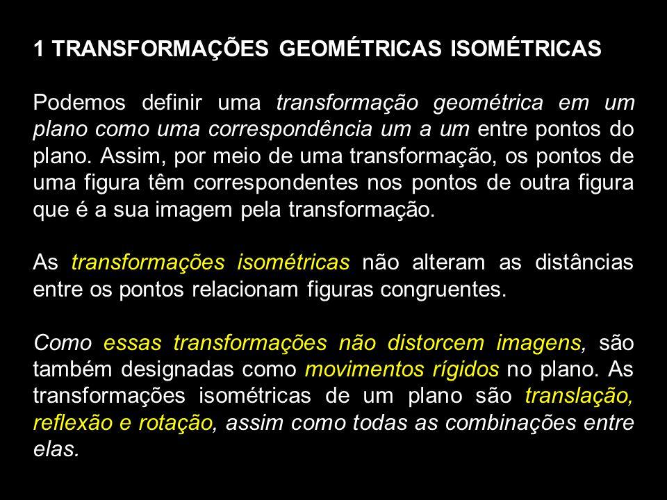 1 TRANSFORMAÇÕES GEOMÉTRICAS ISOMÉTRICAS Podemos definir uma transformação geométrica em um plano como uma correspondência um a um entre pontos do plano.