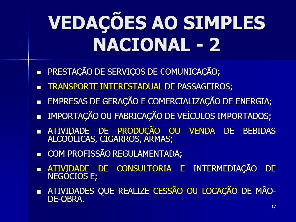 VEDAÇÕES AO SIMPLES NACIONAL - 2 PRESTAÇÃO DE SERVIÇOS DE COMUNICAÇÃO; PRESTAÇÃO DE SERVIÇOS DE COMUNICAÇÃO; TRANSPORTE INTERESTADUAL DE PASSAGEIROS; TRANSPORTE INTERESTADUAL DE PASSAGEIROS; EMPRESAS DE GERAÇÃO E COMERCIALIZAÇÃO DE ENERGIA; EMPRESAS DE GERAÇÃO E COMERCIALIZAÇÃO DE ENERGIA; IMPORTAÇÃO OU FABRICAÇÃO DE VEÍCULOS IMPORTADOS; IMPORTAÇÃO OU FABRICAÇÃO DE VEÍCULOS IMPORTADOS; ATIVIDADE DE PRODUÇÃO OU VENDA DE BEBIDAS ALCOÓLICAS, CIGARROS, ARMAS; ATIVIDADE DE PRODUÇÃO OU VENDA DE BEBIDAS ALCOÓLICAS, CIGARROS, ARMAS; COM PROFISSÃO REGULAMENTADA; COM PROFISSÃO REGULAMENTADA; ATIVIDADE DE CONSULTORIA E INTERMEDIAÇÃO DE NEGÓCIOS E; ATIVIDADE DE CONSULTORIA E INTERMEDIAÇÃO DE NEGÓCIOS E; ATIVIDADES QUE REALIZE CESSÃO OU LOCAÇÃO DE MÃO- DE-OBRA.