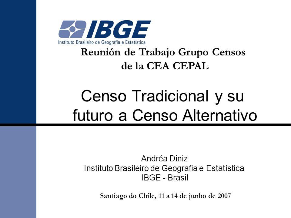 Reunión de Trabajo Grupo Censos de la CEA CEPAL Censo Tradicional y su futuro a Censo Alternativo Andréa Diniz Instituto Brasileiro de Geografia e Est