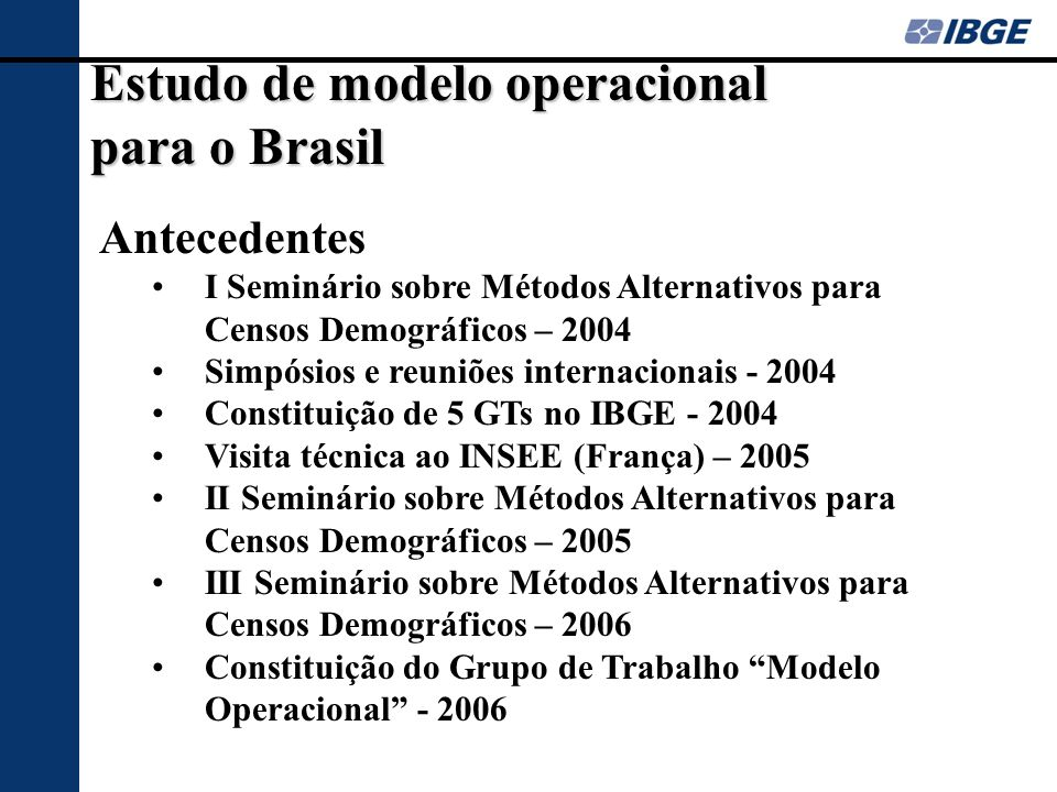 Estudo de modelo operacional para o Brasil Antecedentes I Seminário sobre Métodos Alternativos para Censos Demográficos – 2004 Simpósios e reuniões in
