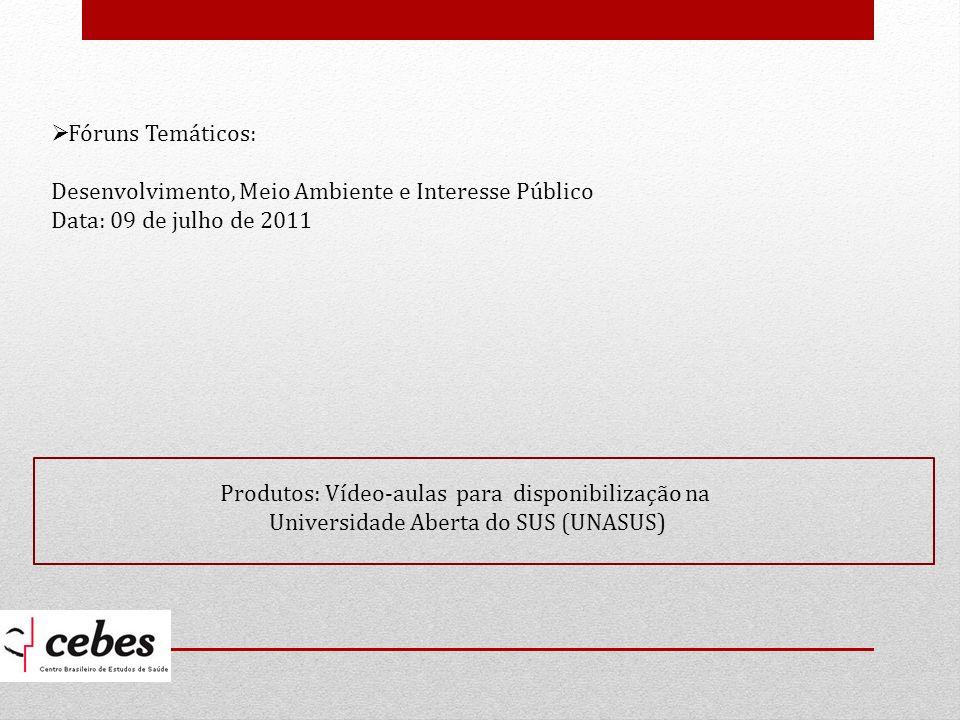 Fóruns Temáticos: Desenvolvimento, Meio Ambiente e Interesse Público Data: 09 de julho de 2011 Produtos: Vídeo-aulas para disponibilização na Universidade Aberta do SUS (UNASUS)