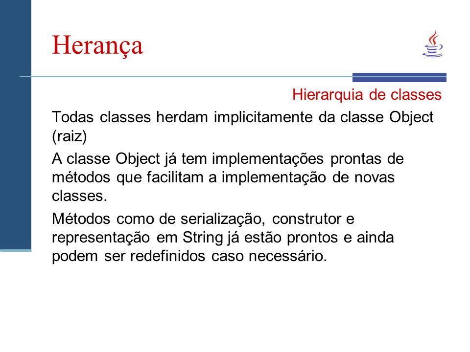 Herança Hierarquia de classes Todas classes herdam implicitamente da classe Object (raiz) A classe Object já tem implementações prontas de métodos que facilitam a implementação de novas classes.