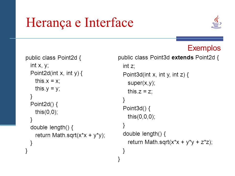 Herança e Interface public class Point2d { int x, y; Point2d(int x, int y) { this.x = x; this.y = y; } Point2d() { this(0,0); } double length() { retu