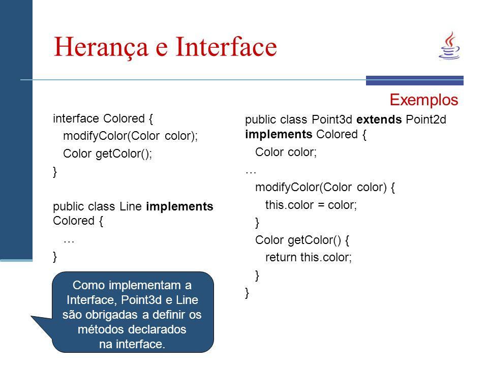 Herança e Interface interface Colored { modifyColor(Color color); Color getColor(); } public class Line implements Colored { … } Exemplos public class Point3d extends Point2d implements Colored { Color color; … modifyColor(Color color) { this.color = color; } Color getColor() { return this.color; } Como implementam a Interface, Point3d e Line são obrigadas a definir os métodos declarados na interface.