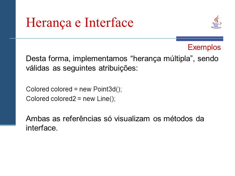 Herança e Interface Exemplos Desta forma, implementamos herança múltipla, sendo válidas as seguintes atribuições: Colored colored = new Point3d(); Col