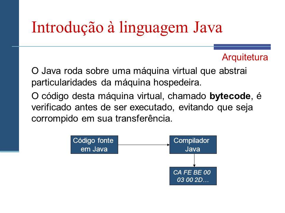 Introdução à linguagem Java Arquitetura O Java roda sobre uma máquina virtual que abstrai particularidades da máquina hospedeira.