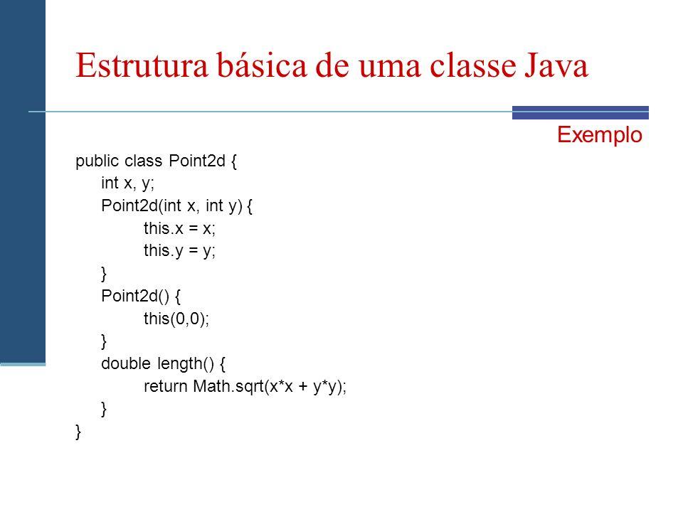 Estrutura básica de uma classe Java Exemplo public class Point2d { int x, y; Point2d(int x, int y) { this.x = x; this.y = y; } Point2d() { this(0,0); } double length() { return Math.sqrt(x*x + y*y); }