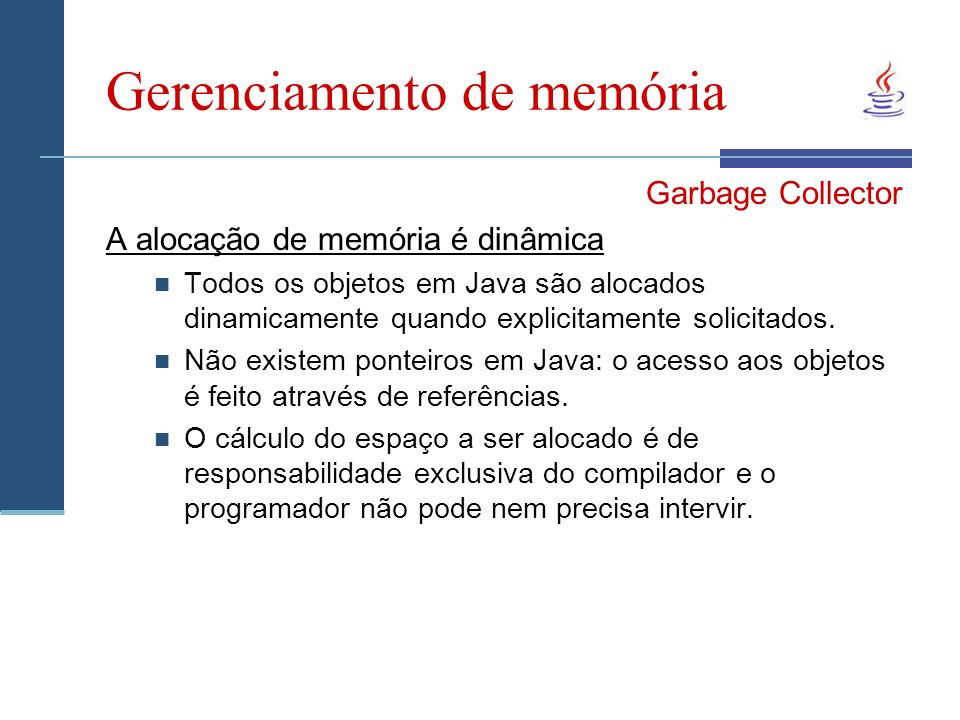 Gerenciamento de memória Garbage Collector A alocação de memória é dinâmica Todos os objetos em Java são alocados dinamicamente quando explicitamente solicitados.