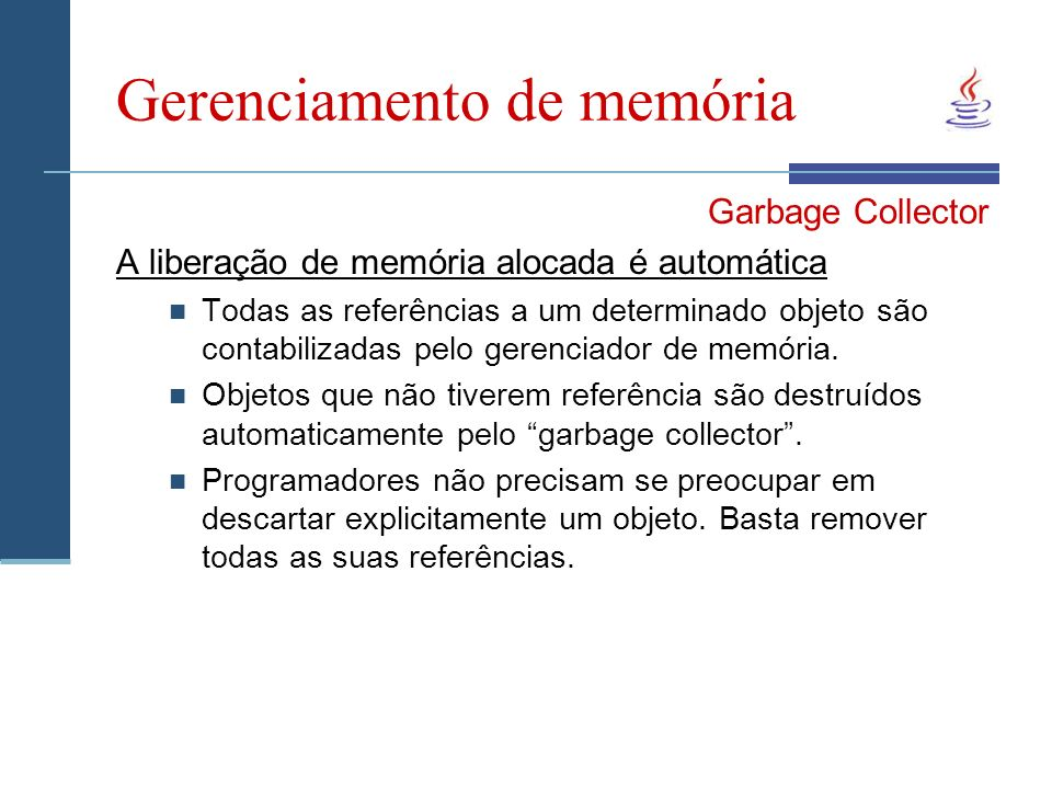 Gerenciamento de memória Garbage Collector A liberação de memória alocada é automática Todas as referências a um determinado objeto são contabilizadas pelo gerenciador de memória.