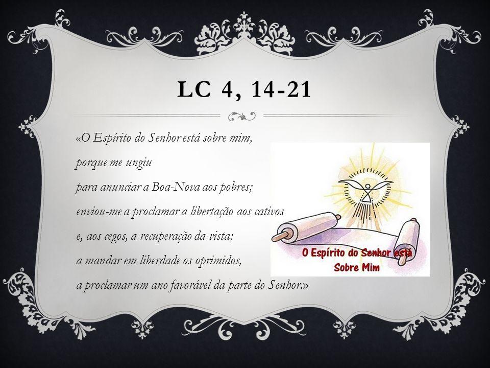 « O Espírito do Senhor está sobre mim, porque me ungiu para anunciar a Boa-Nova aos pobres; enviou-me a proclamar a libertação aos cativos e, aos cegos, a recuperação da vista; a mandar em liberdade os oprimidos, a proclamar um ano favorável da parte do Senhor.» LC 4, 14-21
