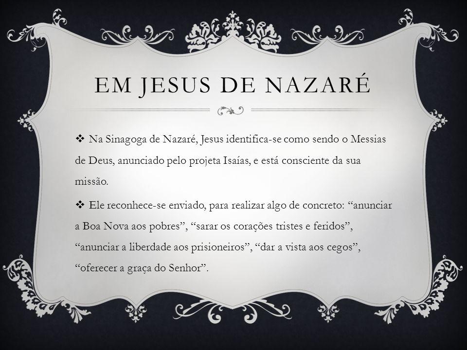 EM JESUS DE NAZARÉ Na Sinagoga de Nazaré, Jesus identifica-se como sendo o Messias de Deus, anunciado pelo projeta Isaías, e está consciente da sua missão.