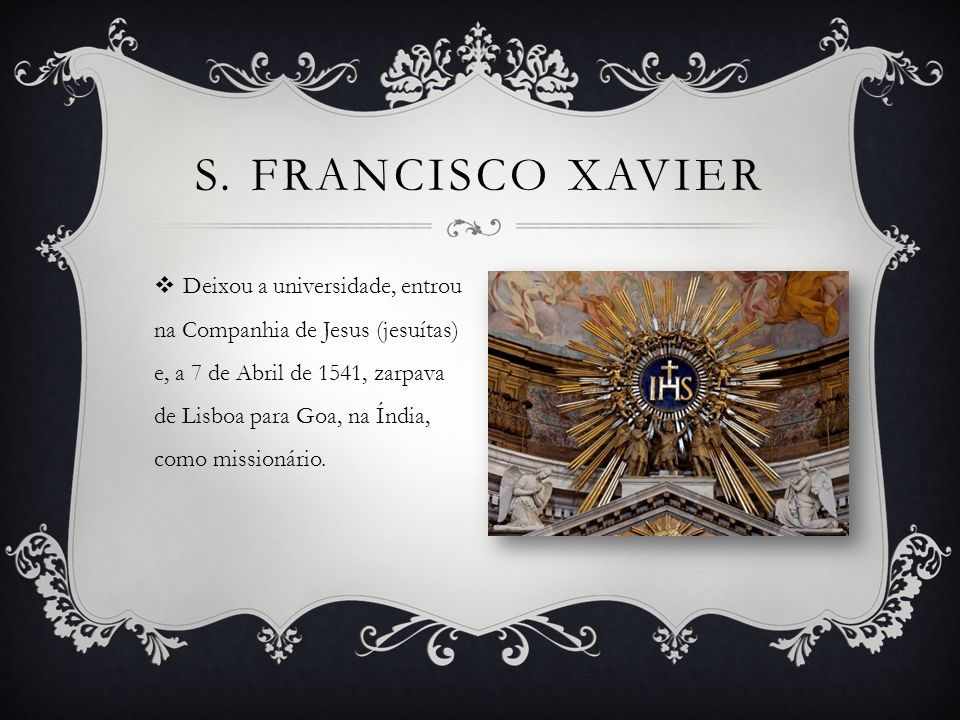 Deixou a universidade, entrou na Companhia de Jesus (jesuítas) e, a 7 de Abril de 1541, zarpava de Lisboa para Goa, na Índia, como missionário.