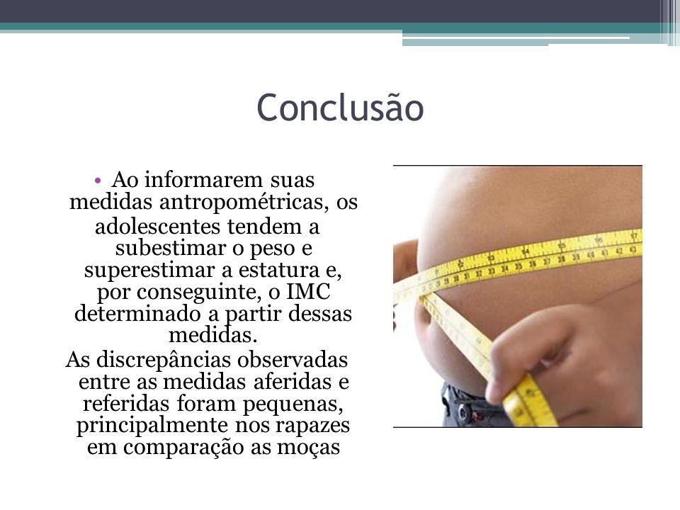 Conclusão Ao informarem suas medidas antropométricas, os adolescentes tendem a subestimar o peso e superestimar a estatura e, por conseguinte, o IMC d