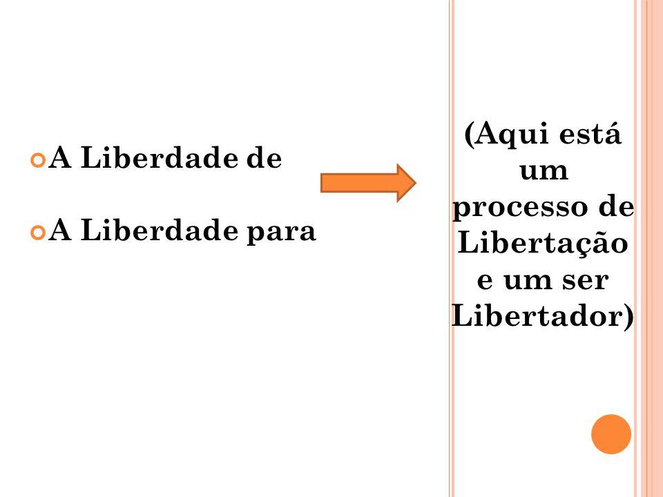 (Aqui está um processo de Libertação e um ser Libertador) A Liberdade de A Liberdade para