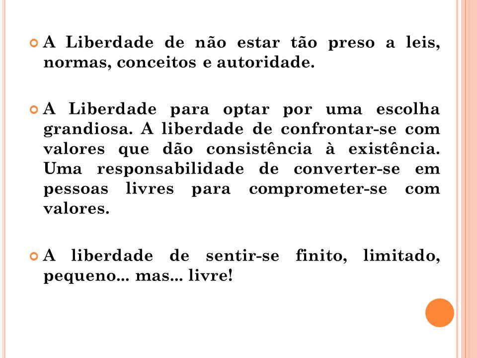 A Liberdade de não estar tão preso a leis, normas, conceitos e autoridade. A Liberdade para optar por uma escolha grandiosa. A liberdade de confrontar