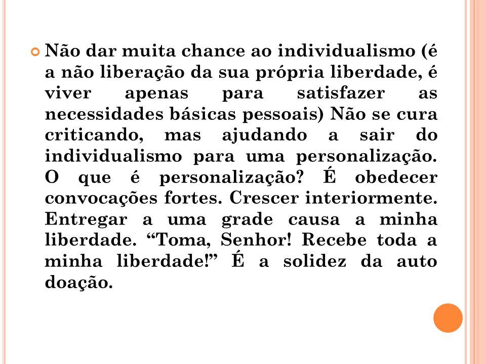 Não dar muita chance ao individualismo (é a não liberação da sua própria liberdade, é viver apenas para satisfazer as necessidades básicas pessoais) N