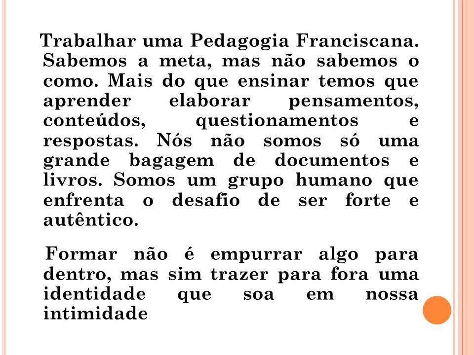 Trabalhar uma Pedagogia Franciscana. Sabemos a meta, mas não sabemos o como. Mais do que ensinar temos que aprender elaborar pensamentos, conteúdos, q