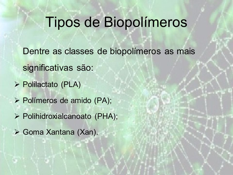 Tipos de Biopolímeros Dentre as classes de biopolímeros as mais significativas são: Polilactato (PLA) Polímeros de amido (PA); Polihidroxialcanoato (PHA); Goma Xantana (Xan).