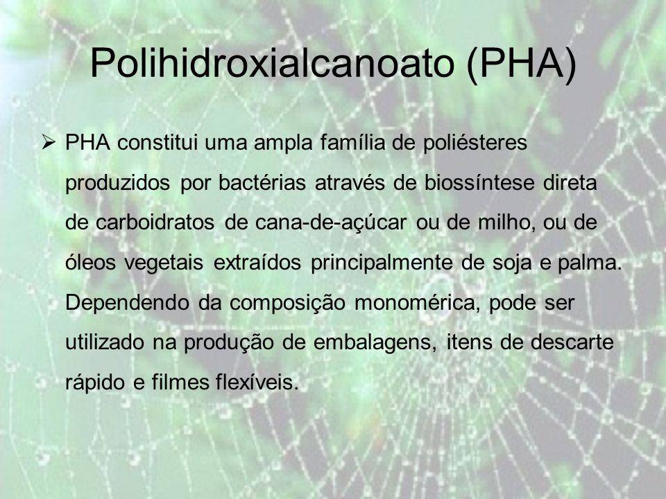 Polihidroxialcanoato (PHA) PHA constitui uma ampla família de poliésteres produzidos por bactérias através de biossíntese direta de carboidratos de cana-de-açúcar ou de milho, ou de óleos vegetais extraídos principalmente de soja e palma.