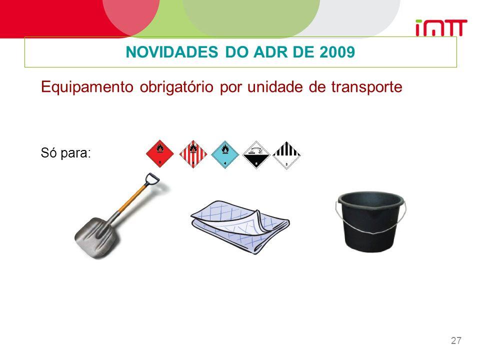 27 NOVIDADES DO ADR DE 2009 Equipamento obrigatório por unidade de transporte Só para: