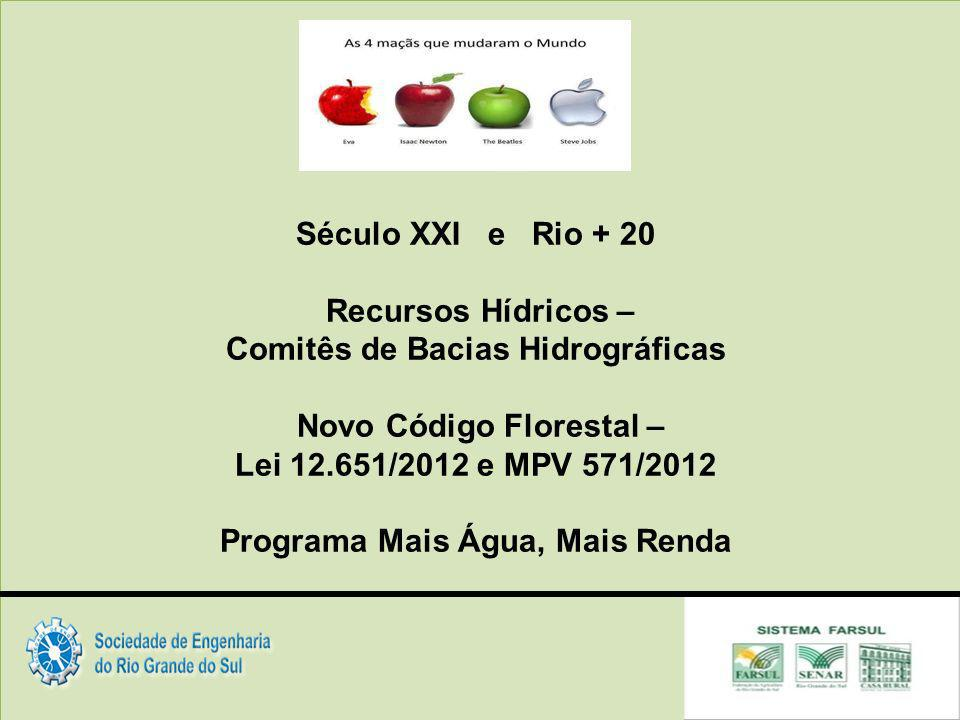Século XXI e Rio + 20 Recursos Hídricos – Comitês de Bacias Hidrográficas Novo Código Florestal – Lei 12.651/2012 e MPV 571/2012 Programa Mais Água, Mais Renda