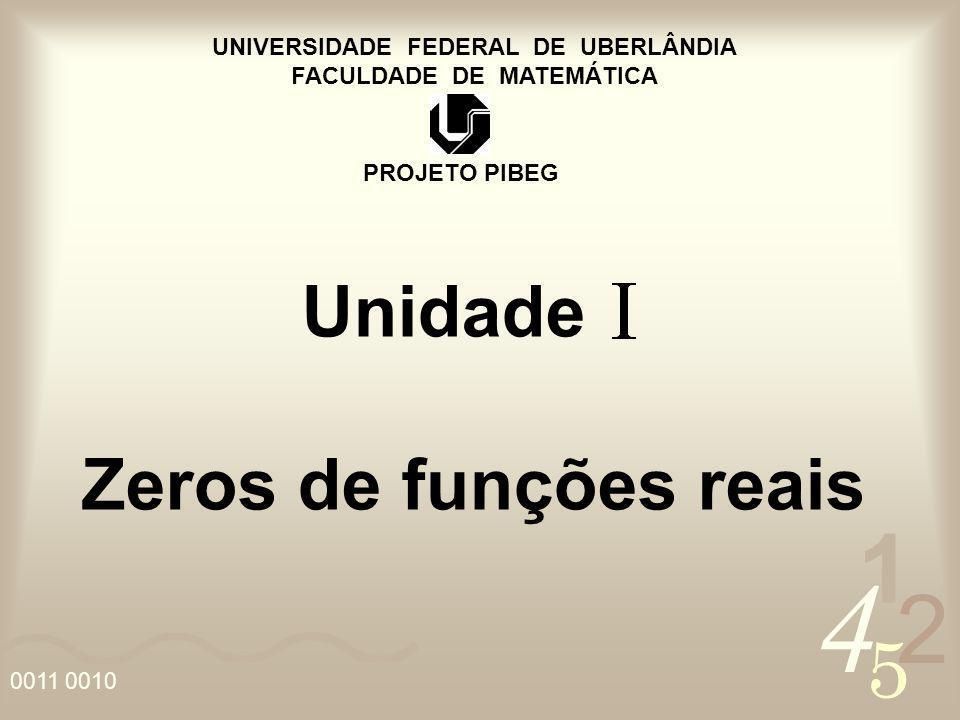 4 2 5 1 0011 0010 UNIVERSIDADE FEDERAL DE UBERLÂNDIA FACULDADE DE MATEMÁTICA PROJETO PIBEG Unidade Zeros de funções reais