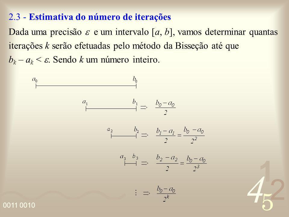 4 2 5 1 0011 0010 2.3 - Estimativa do número de iterações Dada uma precisão e um intervalo [a, b], vamos determinar quantas iterações k serão efetuada