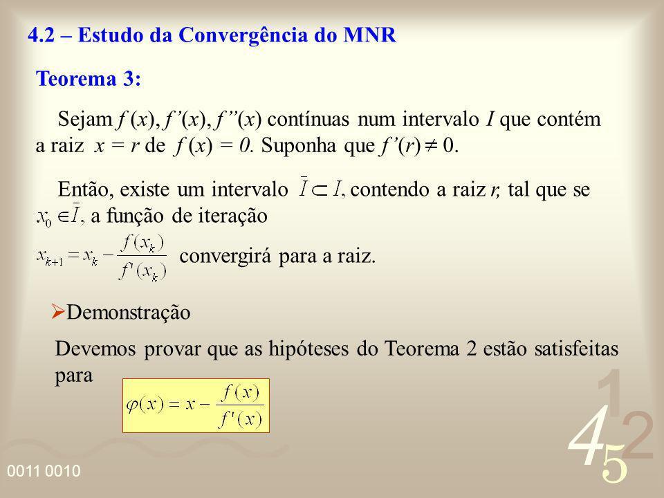 4 2 5 1 0011 0010 4.2 – Estudo da Convergência do MNR Teorema 3: Sejam f (x), f(x), f(x) contínuas num intervalo I que contém a raiz x = r de f (x) =