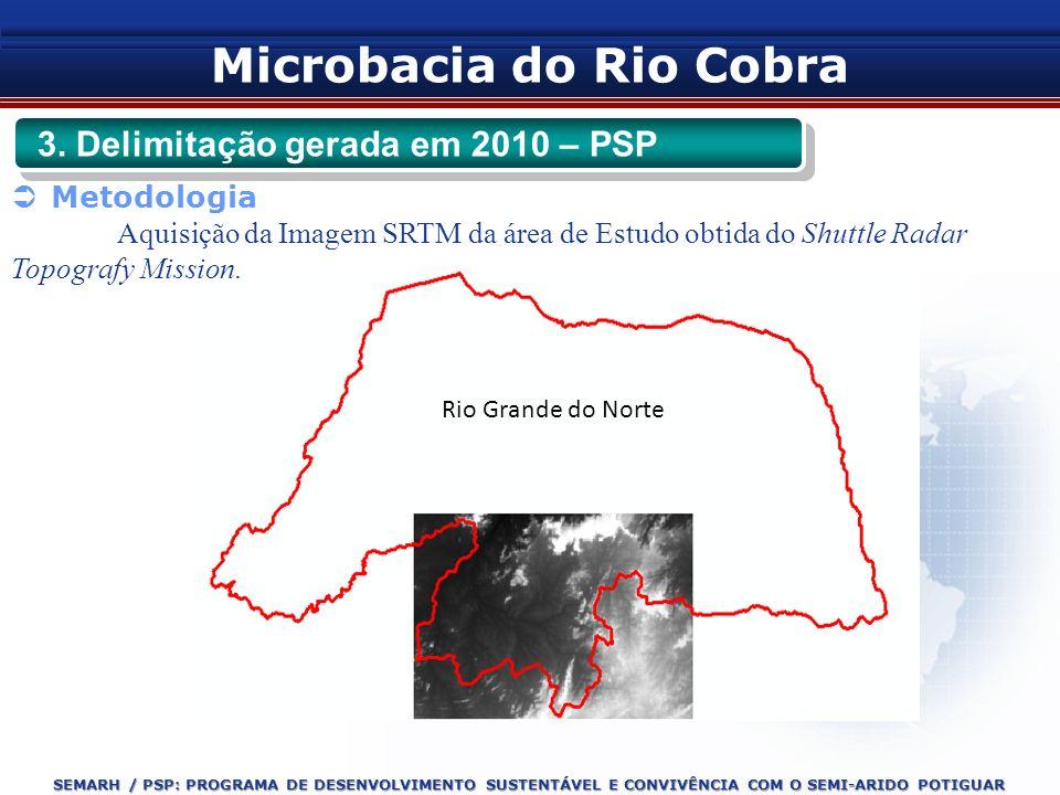 SEMARH / PSP: PROGRAMA DE DESENVOLVIMENTO SUSTENTÁVEL E CONVIVÊNCIA COM O SEMI-ARIDO POTIGUAR Microbacia do Rio Cobra 3. Delimitação gerada em 2010 –