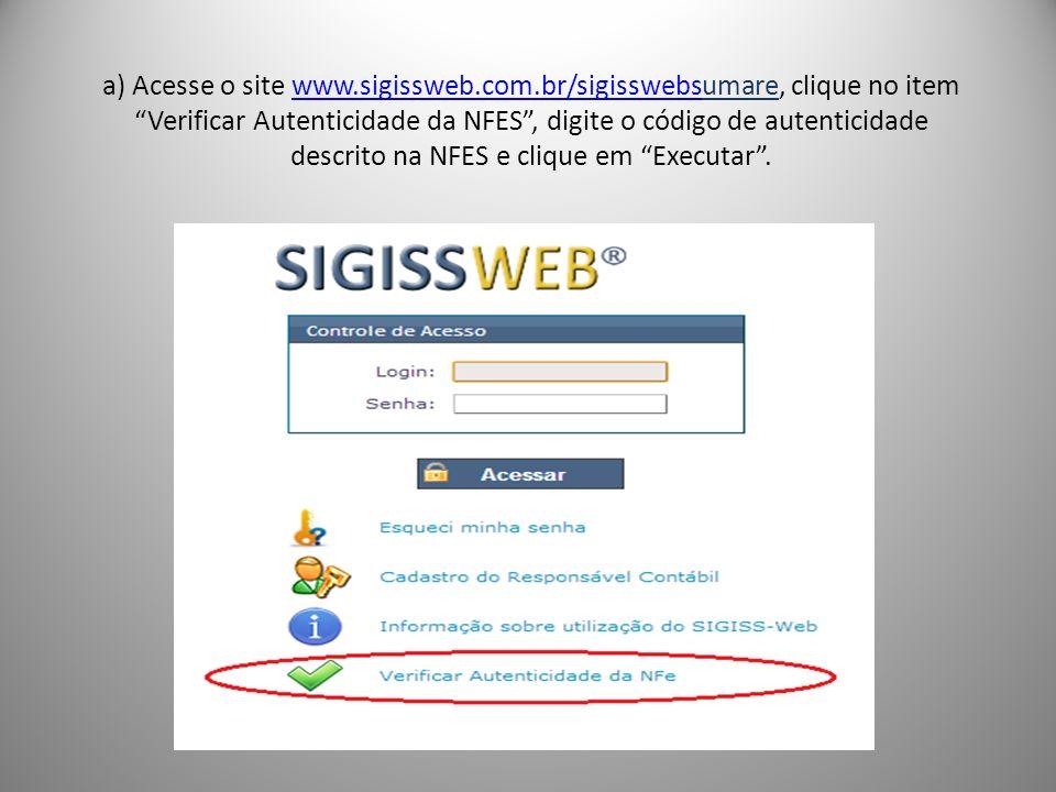 a) Acesse o site www.sigissweb.com.br/sigisswebsumare, clique no item Verificar Autenticidade da NFES, digite o código de autenticidade descrito na NFES e clique em Executar.www.sigissweb.com.br/sigisswebs