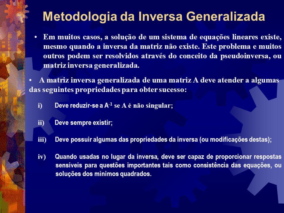 Metodologia da Inversa Generalizada Em muitos casos, a solução de um sistema de equações lineares existe, mesmo quando a inversa da matriz não existe.