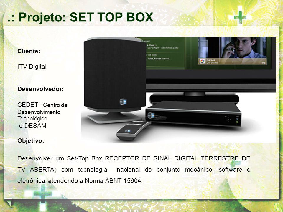 Cliente: ITV Digital Desenvolvedor: CEDET - Centro de Desenvolvimento Tecnológico e DESAM Objetivo: Desenvolver um Set-Top Box RECEPTOR DE SINAL DIGIT