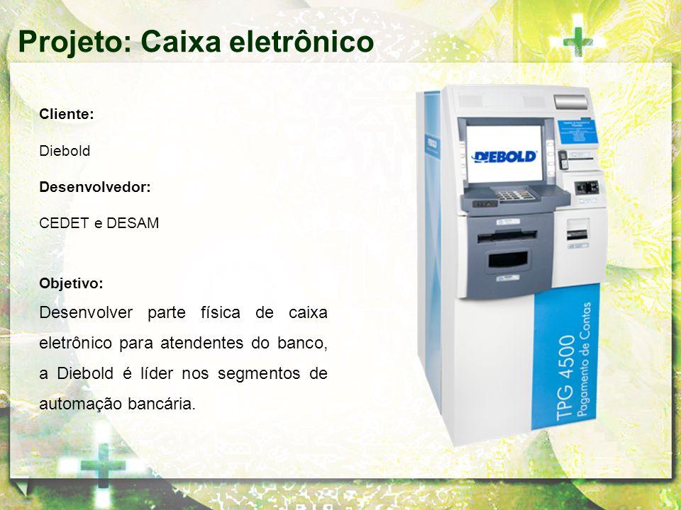 Cliente: Diebold Desenvolvedor: CEDET e DESAM Objetivo: Desenvolver parte física de caixa eletrônico para atendentes do banco, a Diebold é líder nos s