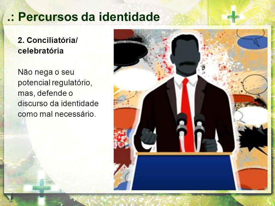 2. Conciliatória/ celebratória Não nega o seu potencial regulatório, mas, defende o discurso da identidade como mal necessário..: Percursos da identid