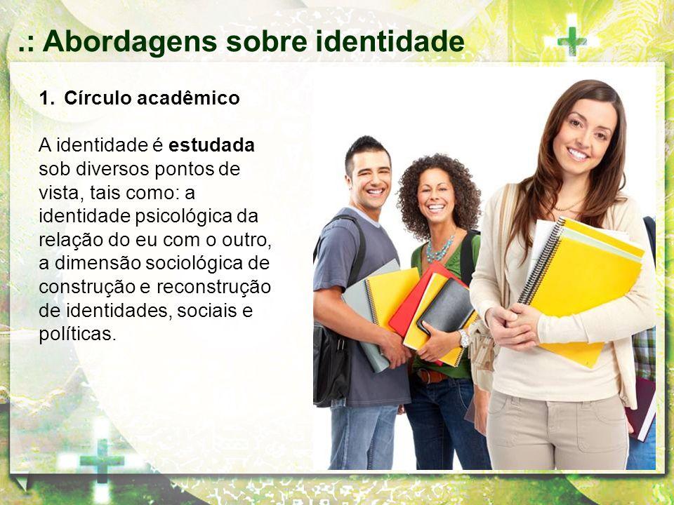 1.Círculo acadêmico A identidade é estudada sob diversos pontos de vista, tais como: a identidade psicológica da relação do eu com o outro, a dimensão
