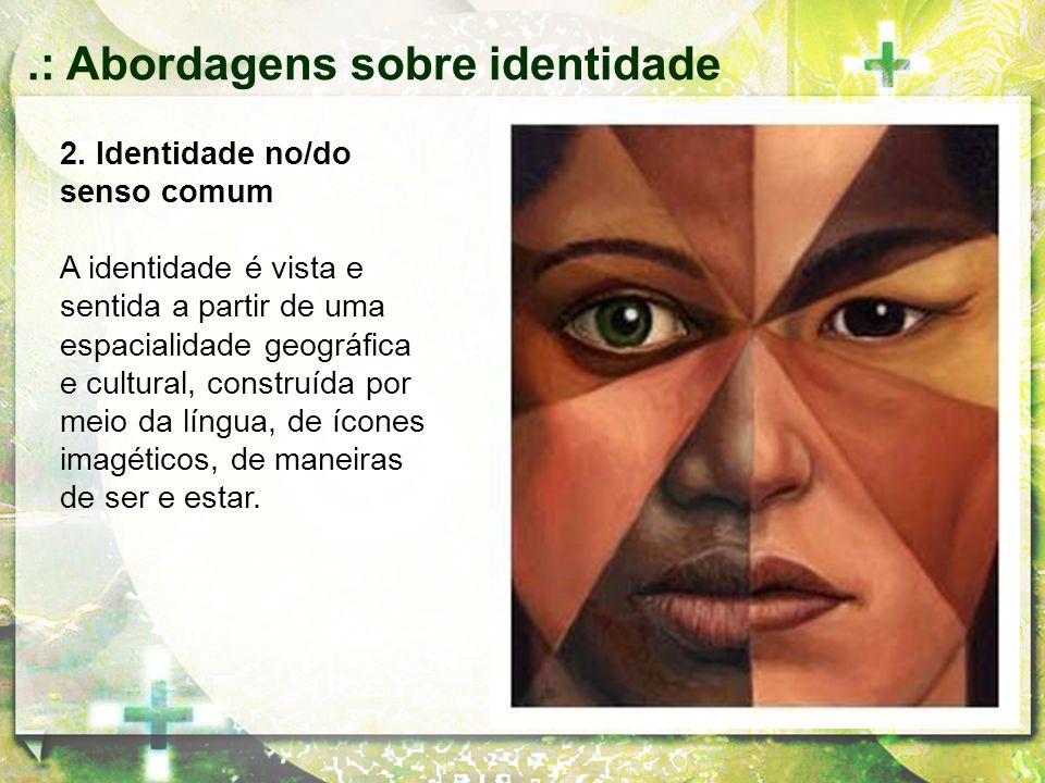 2. Identidade no/do senso comum A identidade é vista e sentida a partir de uma espacialidade geográfica e cultural, construída por meio da língua, de