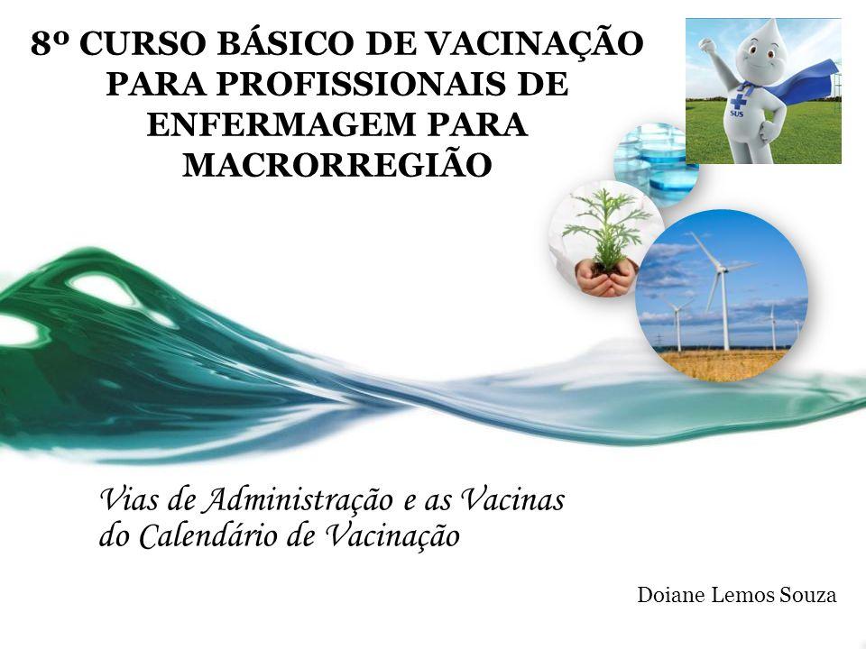 8º CURSO BÁSICO DE VACINAÇÃO PARA PROFISSIONAIS DE ENFERMAGEM PARA MACRORREGIÃO Vias de Administração e as Vacinas do Calendário de Vacinação Doiane Lemos Souza