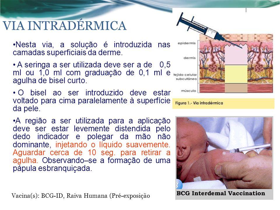 VIA INTRADÉRMICA Vacina(s): BCG-ID, Raiva Humana (Pré-exposição Nesta via, a solução é introduzida nas camadas superficiais da derme.