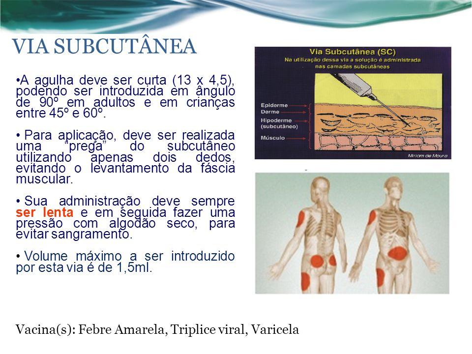 VIA SUBCUTÂNEA Vacina(s): Febre Amarela, Triplice viral, Varicela A agulha deve ser curta (13 x 4,5), podendo ser introduzida em ângulo de 90º em adultos e em crianças entre 45º e 60º.