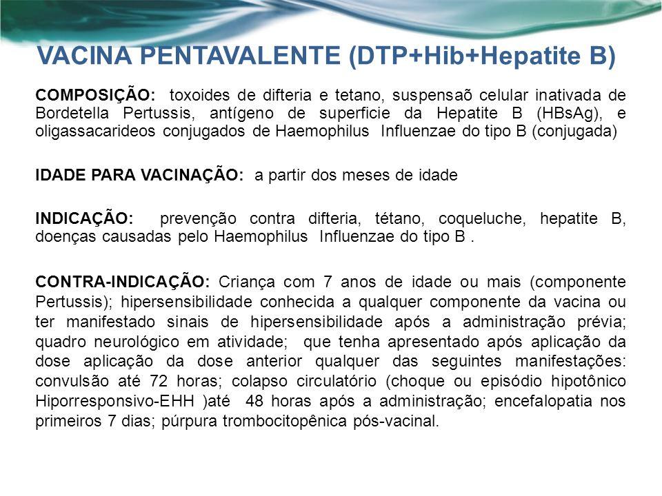 COMPOSIÇÃO: toxoides de difteria e tetano, suspensaõ celular inativada de Bordetella Pertussis, antígeno de superficie da Hepatite B (HBsAg), e oligassacarideos conjugados de Haemophilus Influenzae do tipo B (conjugada) IDADE PARA VACINAÇÃO: a partir dos meses de idade INDICAÇÃO: prevenção contra difteria, tétano, coqueluche, hepatite B, doenças causadas pelo Haemophilus Influenzae do tipo B.