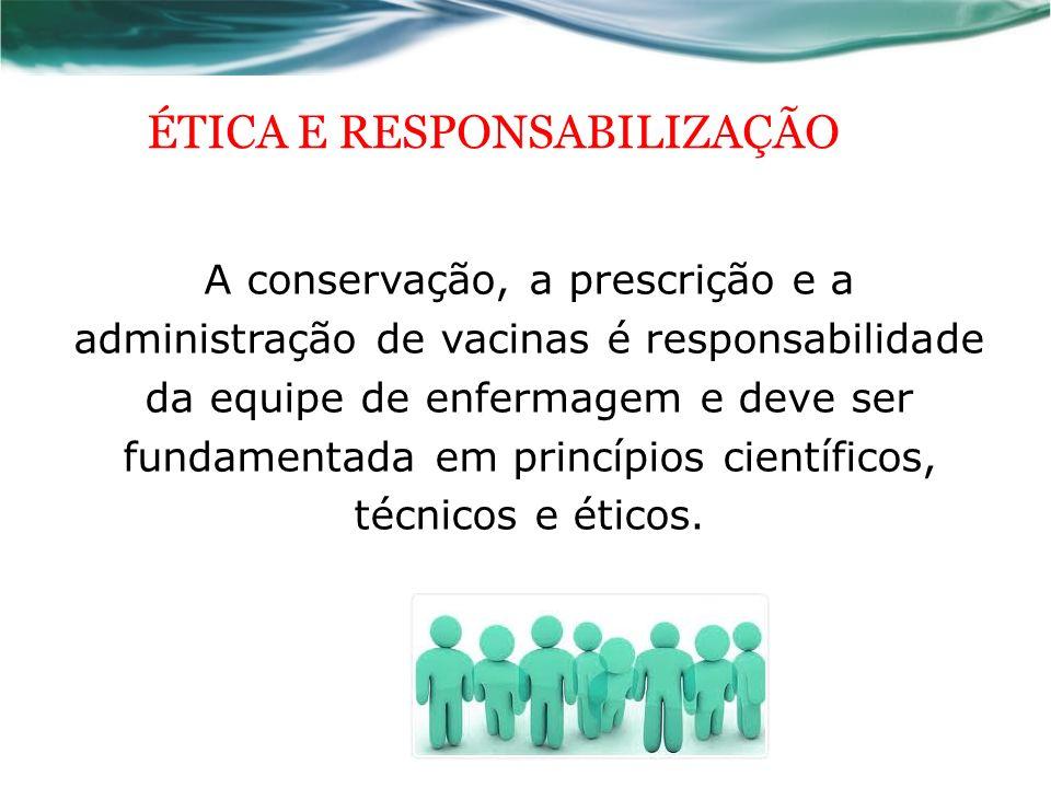 ÉTICA E RESPONSABILIZAÇÃO A conservação, a prescrição e a administração de vacinas é responsabilidade da equipe de enfermagem e deve ser fundamentada em princípios científicos, técnicos e éticos.