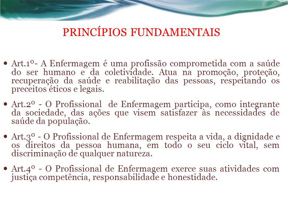PRINCÍPIOS FUNDAMENTAIS Art.1º- A Enfermagem é uma profissão comprometida com a saúde do ser humano e da coletividade.