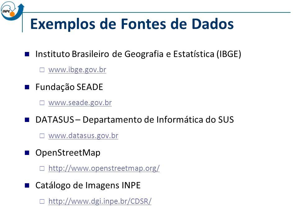 Exemplos de Fontes de Dados Instituto Brasileiro de Geografia e Estatística (IBGE) www.ibge.gov.br Fundação SEADE www.seade.gov.br DATASUS – Departamento de Informática do SUS www.datasus.gov.br OpenStreetMap http://www.openstreetmap.org/ Catálogo de Imagens INPE http://www.dgi.inpe.br/CDSR/