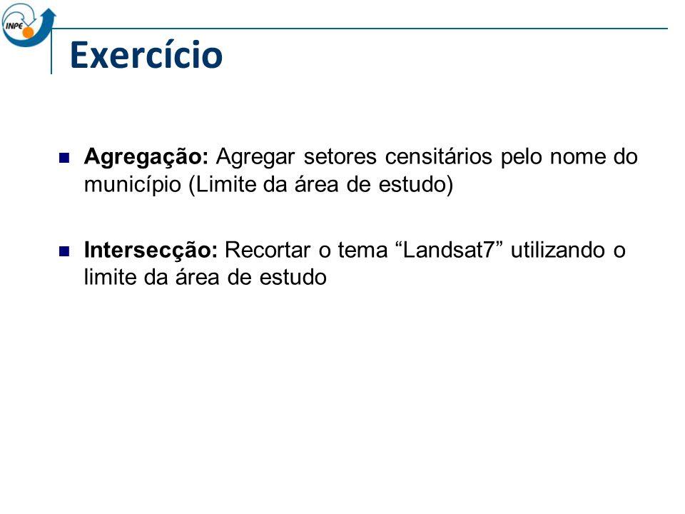 Exercício Agregação: Agregar setores censitários pelo nome do município (Limite da área de estudo) Intersecção: Recortar o tema Landsat7 utilizando o limite da área de estudo