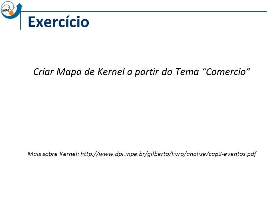 Exercício Criar Mapa de Kernel a partir do Tema Comercio Mais sobre Kernel: http://www.dpi.inpe.br/gilberto/livro/analise/cap2-eventos.pdf