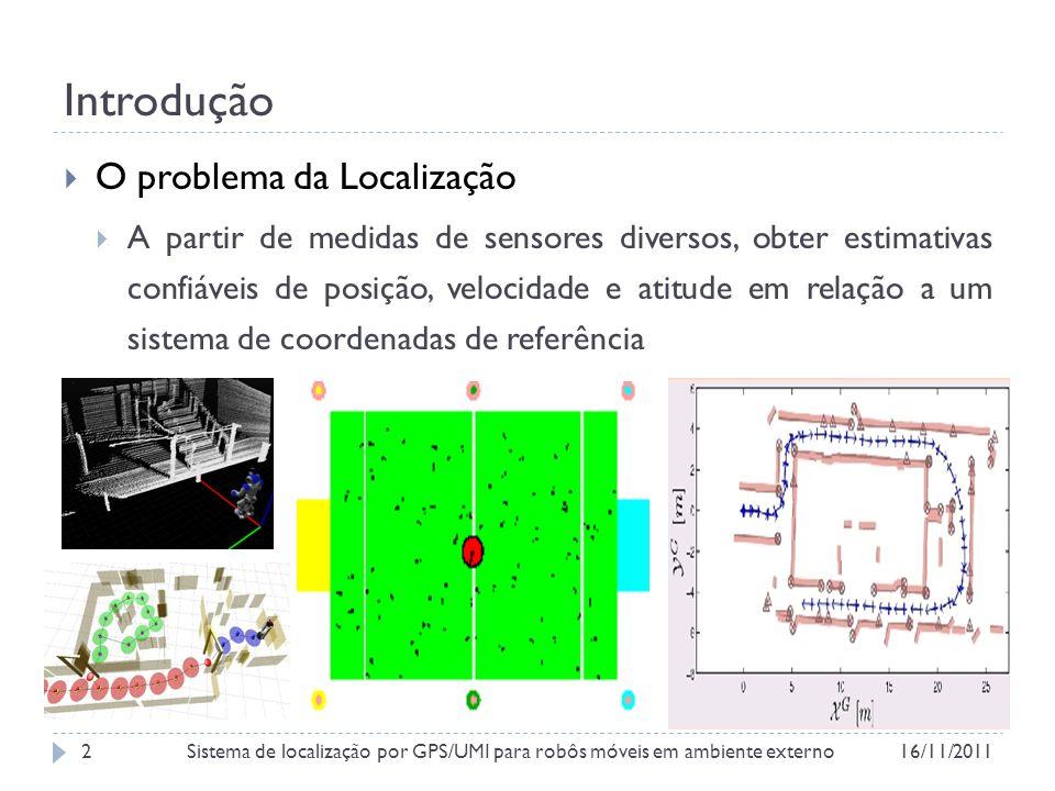 Introdução Interno Externo Natural Artificial Ambiente LADAR Visão Estéreo GPS UMI Odometria Sensores Posição Velocidade Atitude Variáveis de Estado Bidimensional Tridimensional Dimensão do Espaço Sistema de coordenadas livre SLAM Mapas pré- definidos Cartografia 16/11/2011Sistema de localização por GPS/UMI para robôs móveis em ambiente externo3