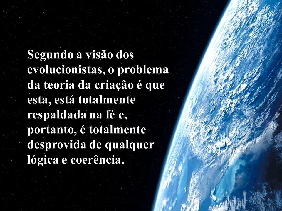Segundo a visão dos evolucionistas, o problema da teoria da criação é que esta, está totalmente respaldada na fé e, portanto, é totalmente desprovida de qualquer lógica e coerência.