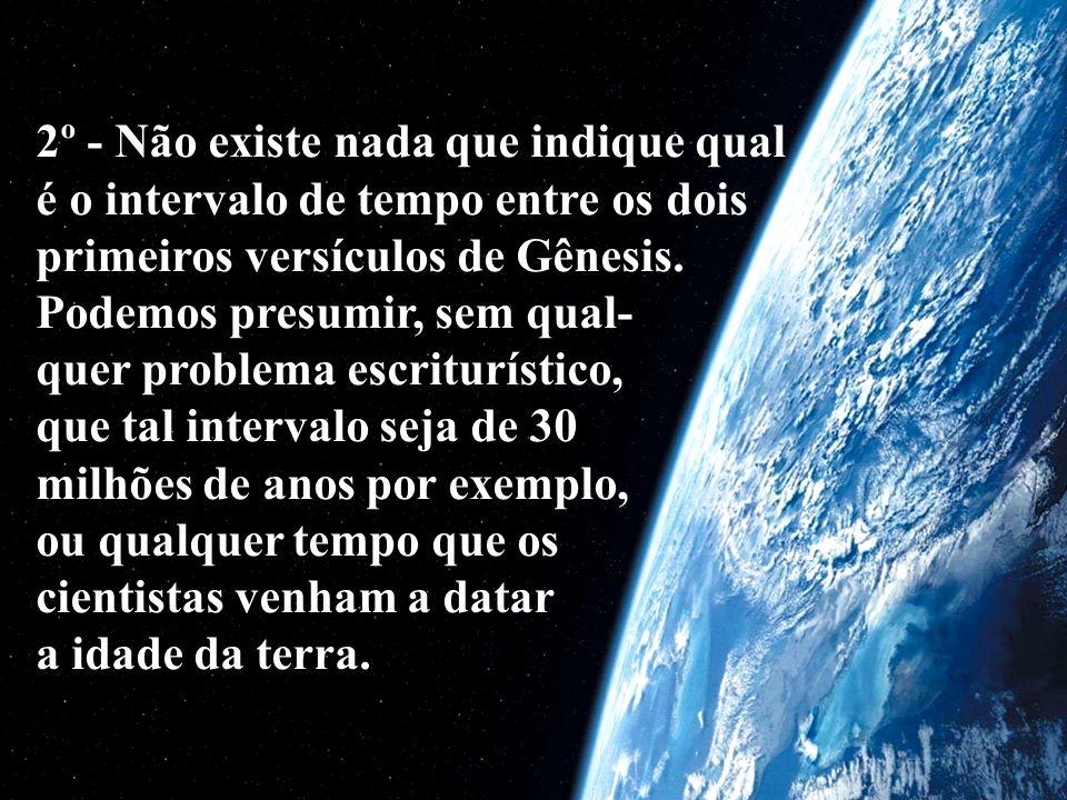2º - Não existe nada que indique qual é o intervalo de tempo entre os dois primeiros versículos de Gênesis.