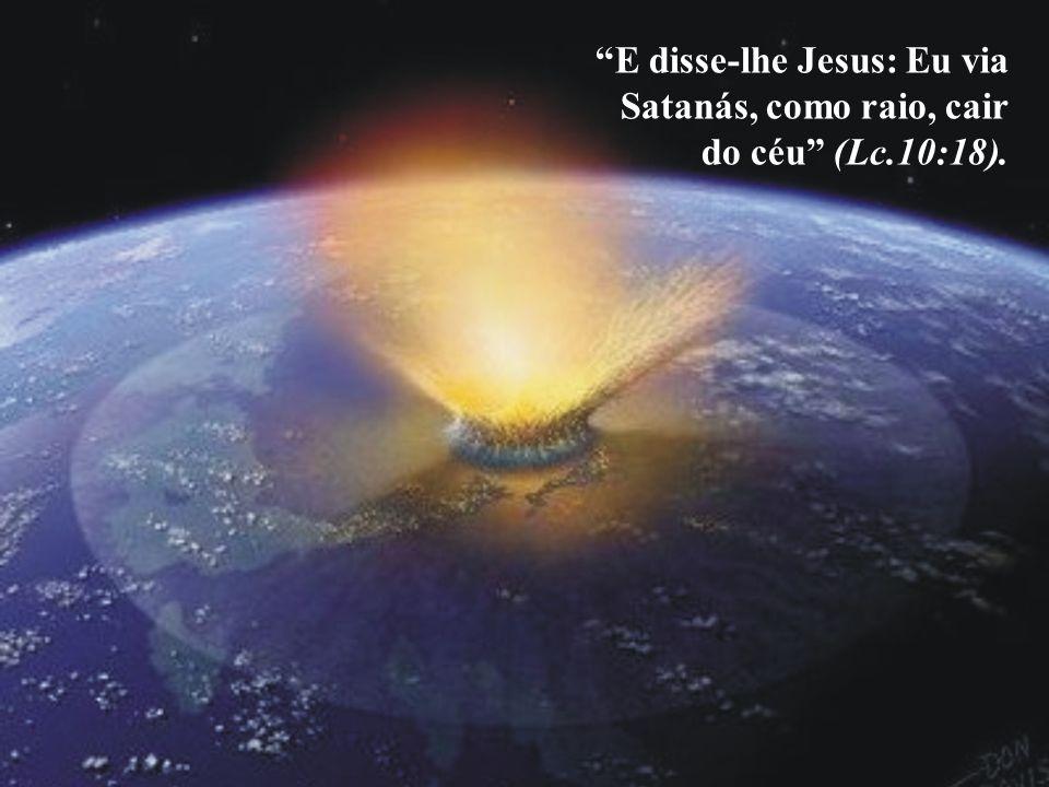 E disse-lhe Jesus: Eu via Satanás, como raio, cair do céu (Lc.10:18).
